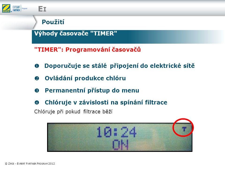 EIEI Výhody časovače TIMER © Z PCE - E XPERT P ARTNER P ROGRAM 2012 Použití TIMER : Programování časovačů   Doporučuje se stálé připojení do elektrické sítě  Ovládání produkce chlóru  Permanentní přístup do menu  Chlóruje v závislosti na spínání filtrace Chlóruje při pokud filtrace běží