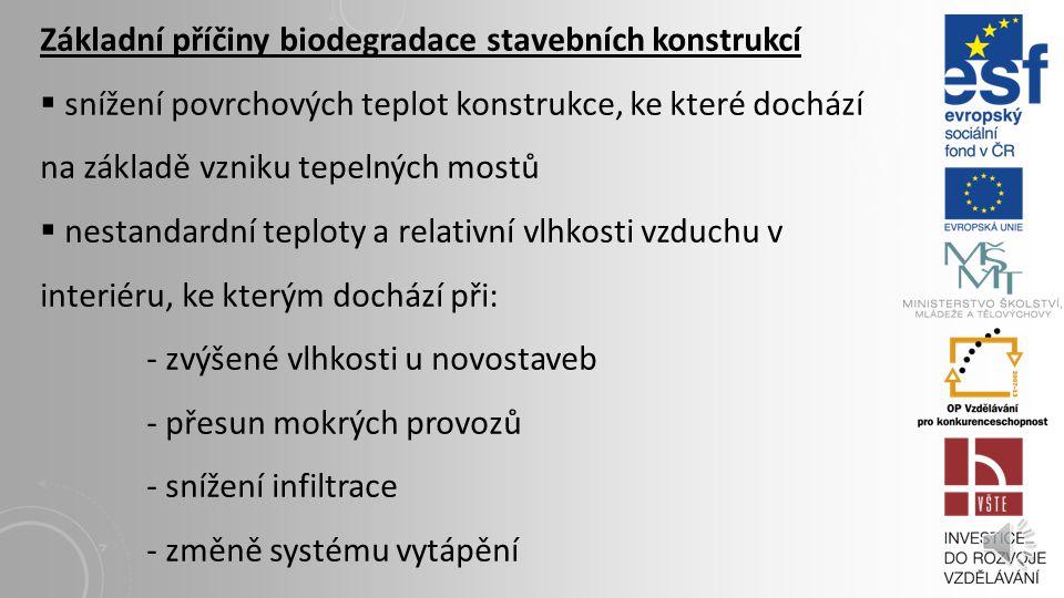Základní příčiny biodegradace stavebních konstrukcí  snížení povrchových teplot konstrukce, ke které dochází na základě vzniku tepelných mostů  nestandardní teploty a relativní vlhkosti vzduchu v interiéru, ke kterým dochází při: - zvýšené vlhkosti u novostaveb - přesun mokrých provozů - snížení infiltrace - změně systému vytápění