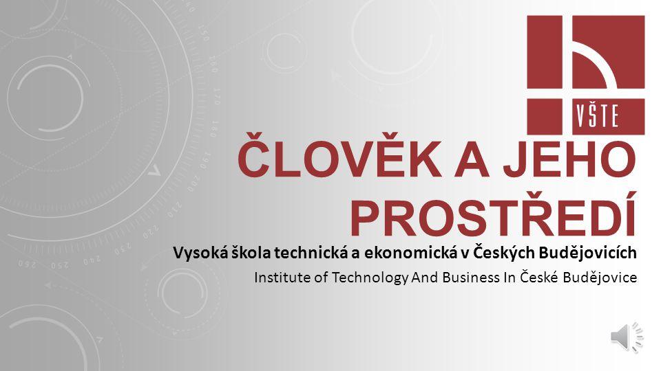 ČLOVĚK A JEHO PROSTŘEDÍ Vysoká škola technická a ekonomická v Českých Budějovicích Institute of Technology And Business In České Budějovice