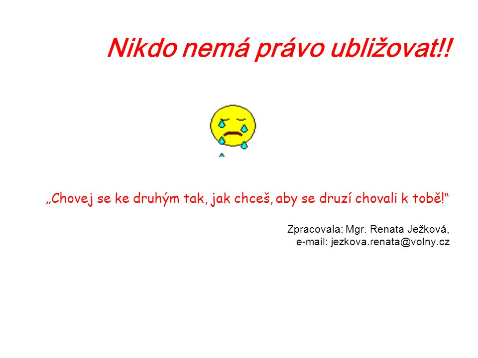 """Nikdo nemá právo ubližovat!! """"Chovej se ke druhým tak, jak chceš, aby se druzí chovali k tobě!"""" Zpracovala: Mgr. Renata Ježková, e-mail: jezkova.renat"""