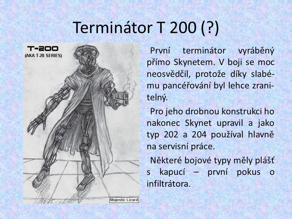Terminátor T 200 (?) První terminátor vyráběný přímo Skynetem. V boji se moc neosvědčil, protože díky slabé- mu pancéřování byl lehce zrani- telný. Pr