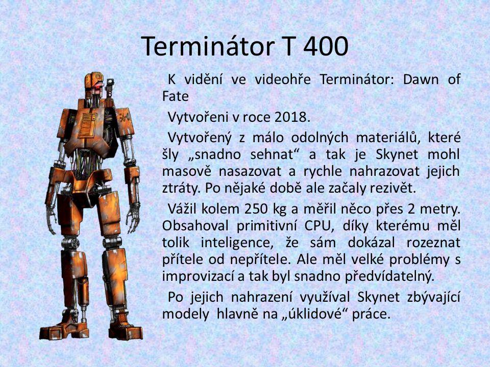"""Terminátor T 400 K vidění ve videohře Terminátor: Dawn of Fate Vytvořeni v roce 2018. Vytvořený z málo odolných materiálů, které šly """"snadno sehnat"""" a"""