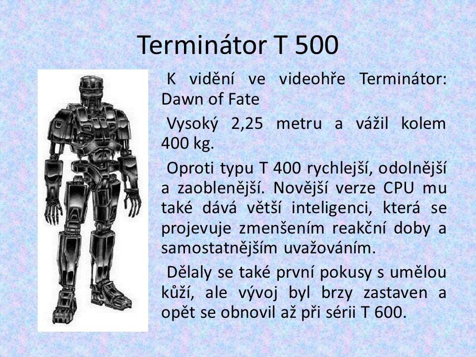 Terminátor T 500 K vidění ve videohře Terminátor: Dawn of Fate Vysoký 2,25 metru a vážil kolem 400 kg. Oproti typu T 400 rychlejší, odolnější a zaoble