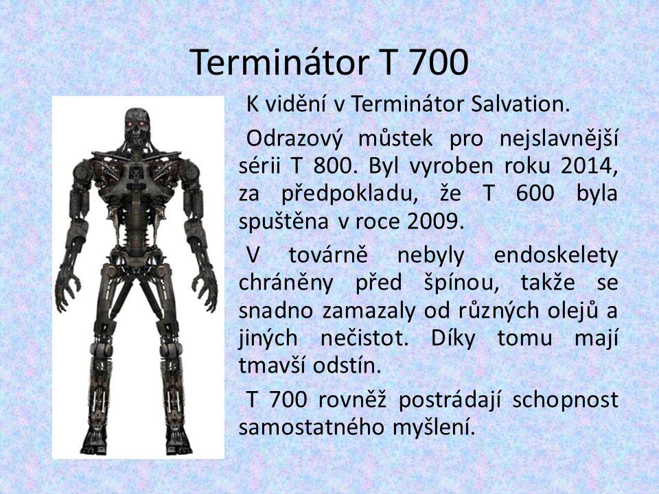 Terminátor T 700 K vidění v Terminátor Salvation. Odrazový můstek pro nejslavnější sérii T 800. Byl vyroben roku 2014, za předpokladu, že T 600 byla s