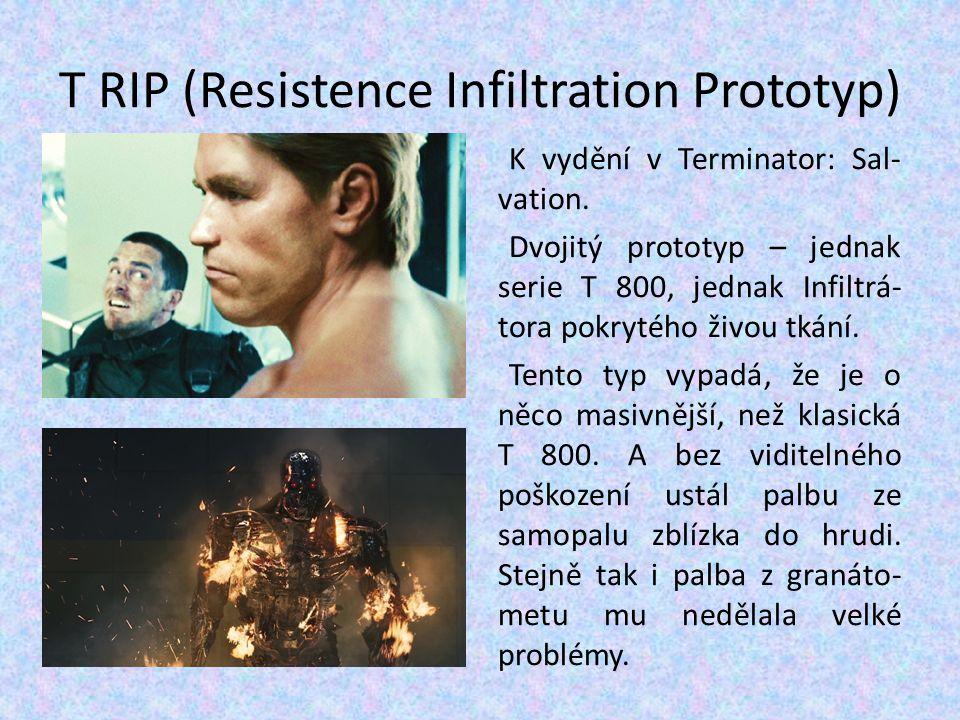 T RIP (Resistence Infiltration Prototyp) K vydění v Terminator: Sal- vation. Dvojitý prototyp – jednak serie T 800, jednak Infiltrá- tora pokrytého ži