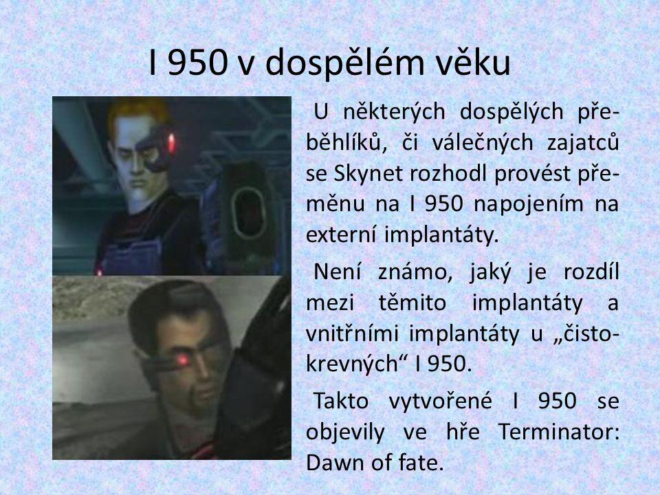 I 950 v dospělém věku U některých dospělých pře- běhlíků, či válečných zajatců se Skynet rozhodl provést pře- měnu na I 950 napojením na externí impla