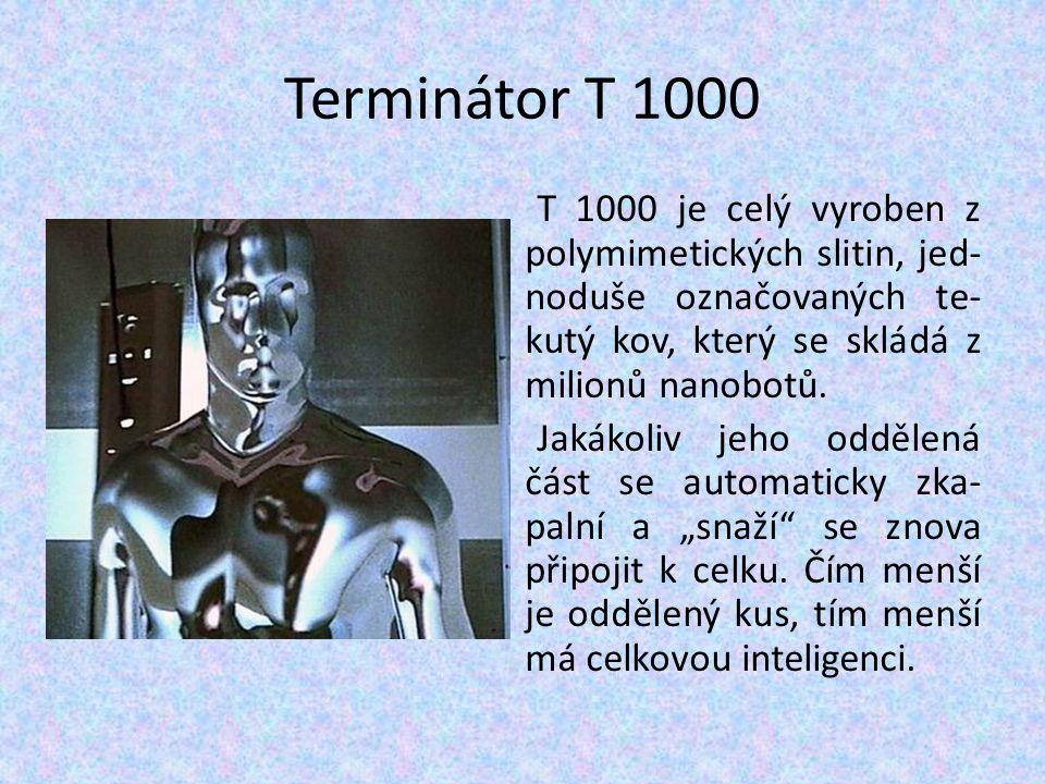 Terminátor T 1000 T 1000 je celý vyroben z polymimetických slitin, jed- noduše označovaných te- kutý kov, který se skládá z milionů nanobotů. Jakákoli