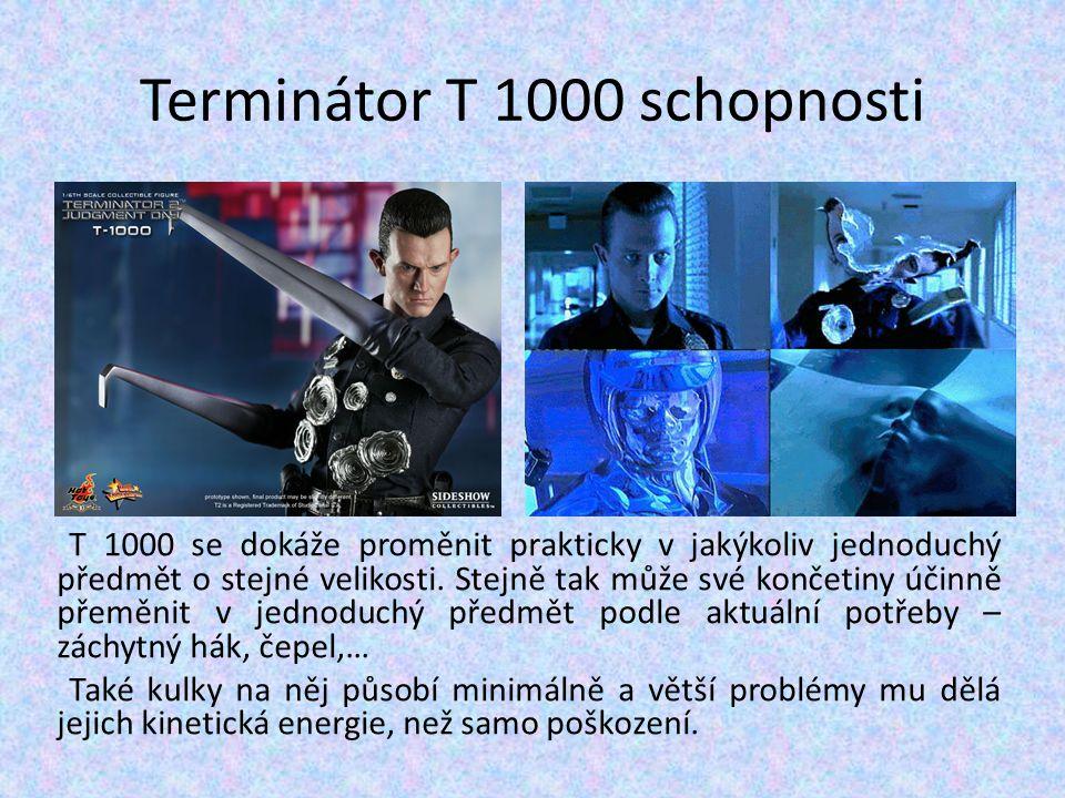 Terminátor T 1000 schopnosti T 1000 se dokáže proměnit prakticky v jakýkoliv jednoduchý předmět o stejné velikosti. Stejně tak může své končetiny účin