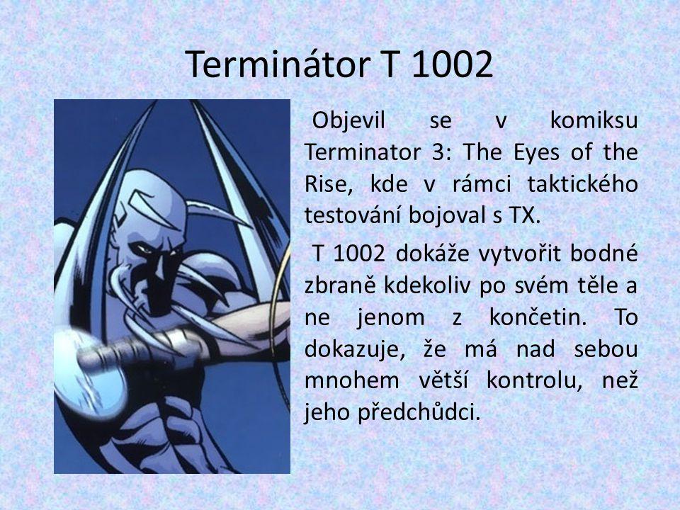 Terminátor T 1002 Objevil se v komiksu Terminator 3: The Eyes of the Rise, kde v rámci taktického testování bojoval s TX. T 1002 dokáže vytvořit bodné