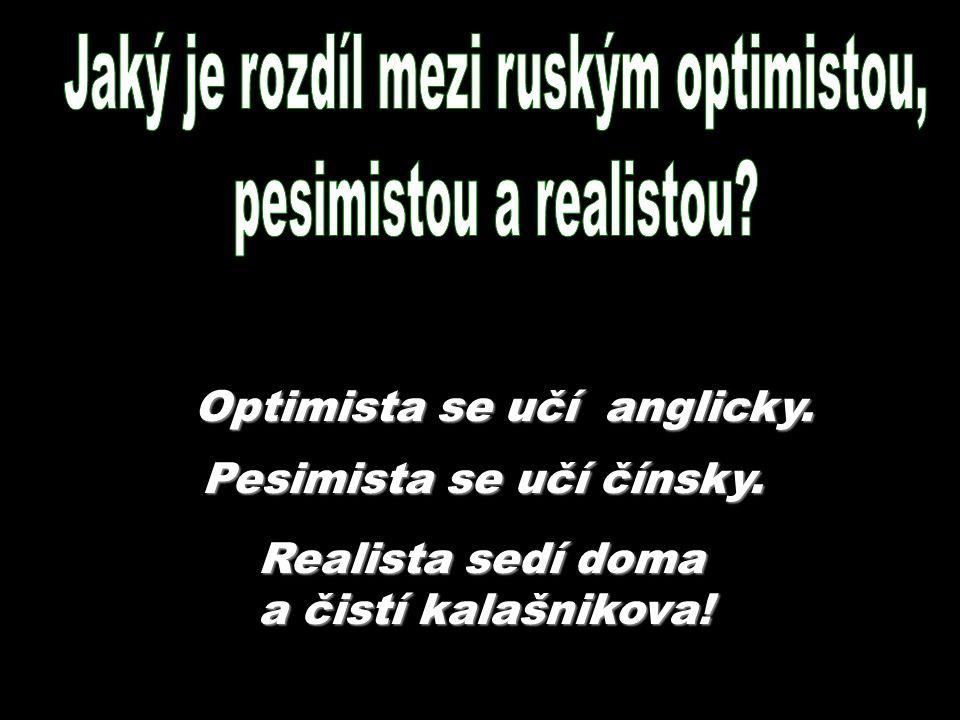 Realista sedí doma a čistí kalašnikova! Optimista se učí anglicky. Pesimista se učí čínsky.