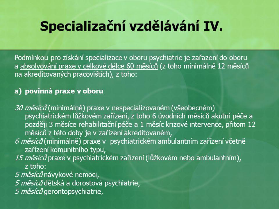 Podmínkou pro získání specializace v oboru psychiatrie je zařazení do oboru a absolvování praxe v celkové délce 60 měsíců (z toho minimálně 12 měsíců na akreditovaných pracovištích), z toho: a)povinná praxe v oboru 30 měsíců (minimálně) praxe v nespecializovaném (všeobecném) psychiatrickém lůžkovém zařízení, z toho 6 úvodních měsíců akutní péče a později 3 měsíce rehabilitační péče a 1 měsíc krizové intervence, přitom 12 měsíců z této doby je v zařízení akreditovaném, 6 měsíců (minimálně) praxe v psychiatrickém ambulantním zařízení včetně zařízení komunitního typu, 15 měsíců praxe v psychiatrickém zařízení (lůžkovém nebo ambulantním), z toho: 5 měsíců návykové nemoci, 5 měsíců dětská a dorostová psychiatrie, 5 měsíců gerontopsychiatrie, Specializační vzdělávání IV.