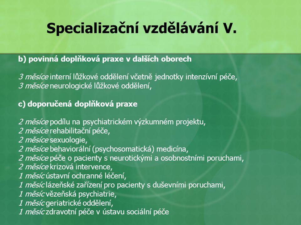 b) povinná doplňková praxe v dalších oborech 3 měsíce interní lůžkové oddělení včetně jednotky intenzívní péče, 3 měsíce neurologické lůžkové oddělení, c) doporučená doplňková praxe 2 měsíce podílu na psychiatrickém výzkumném projektu, 2 měsíce rehabilitační péče, 2 měsíce sexuologie, 2 měsíce behaviorální (psychosomatická) medicína, 2 měsíce péče o pacienty s neurotickými a osobnostními poruchami, 2 měsíce krizová intervence, 1 měsíc ústavní ochranné léčení, 1 měsíc lázeňské zařízení pro pacienty s duševními poruchami, 1 měsíc vězeňská psychiatrie, 1 měsíc geriatrické oddělení, 1 měsíc zdravotní péče v ústavu sociální péče Specializační vzdělávání V.