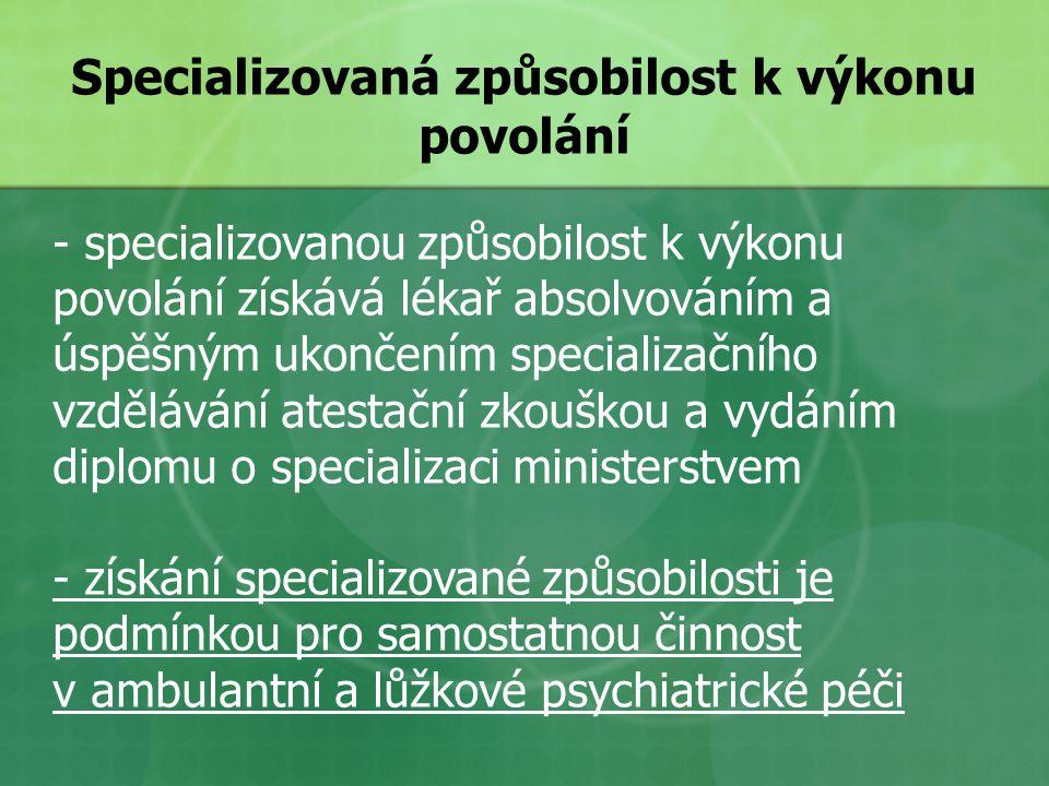 Specializovaná způsobilost k výkonu povolání - specializovanou způsobilost k výkonu povolání získává lékař absolvováním a úspěšným ukončením specializačního vzdělávání atestační zkouškou a vydáním diplomu o specializaci ministerstvem - získání specializované způsobilosti je podmínkou pro samostatnou činnost v ambulantní a lůžkové psychiatrické péči