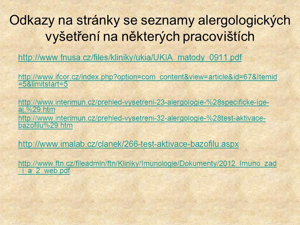 Odkazy na stránky se seznamy alergologických vyšetření na některých pracovištích http://www.fnusa.cz/files/kliniky/ukia/UKIA_matody_0911.pdf http://www.ifcor.cz/index.php?option=com_content&view=article&id=67&Itemid =5&limitstart=5 http://www.interimun.cz/prehled-vysetreni-23-alergologie-%28specificke-ige- aj.%29.htm http://www.interimun.cz/prehled-vysetreni-32-alergologie-%28test-aktivace- bazofilu%29.htm http://www.imalab.cz/clanek/266-test-aktivace-bazofilu.aspx http://www.ftn.cz/fileadmin/ftn/Kliniky/Imunologie/Dokumenty/2012_Imuno_zad _i_a_2_web.pdf