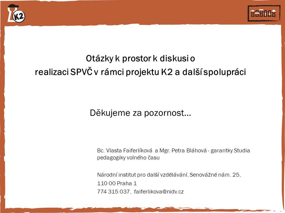 Otázky k prostor k diskusi o realizaci SPVČ v rámci projektu K2 a další spolupráci Děkujeme za pozornost… Bc. Vlasta Faiferlíková a Mgr. Petra Bláhová