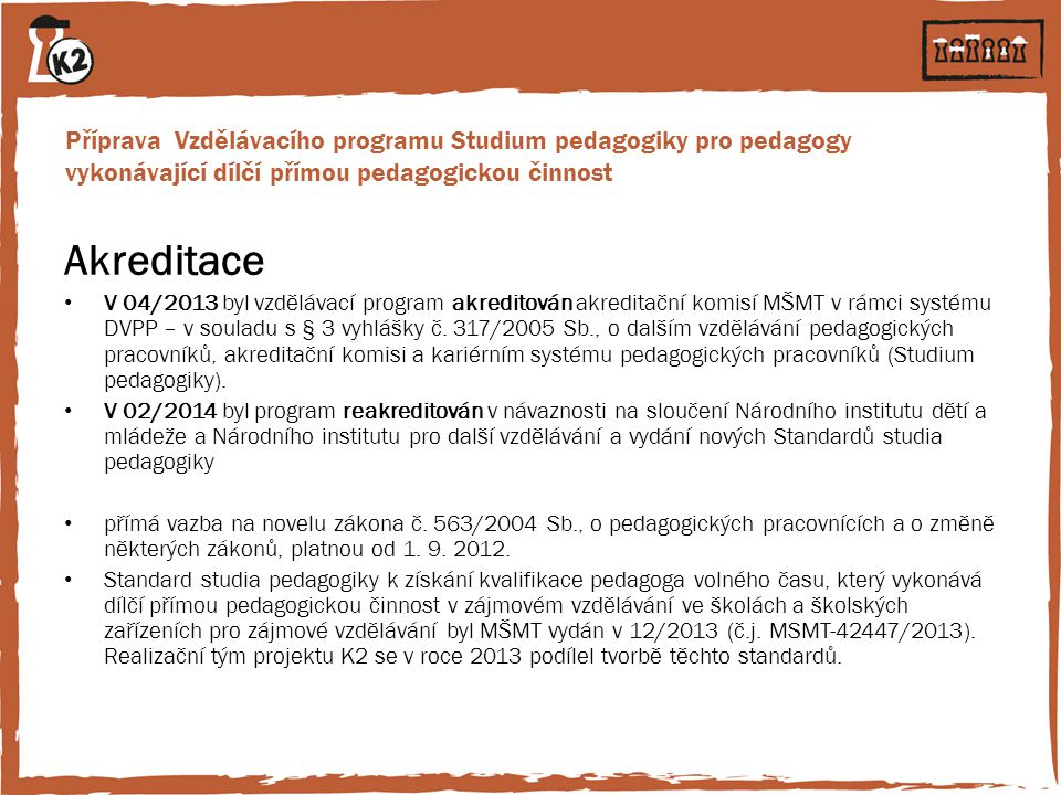 Příprava Vzdělávacího programu Studium pedagogiky pro pedagogy vykonávající dílčí přímou pedagogickou činnost Akreditace V 04/2013 byl vzdělávací prog
