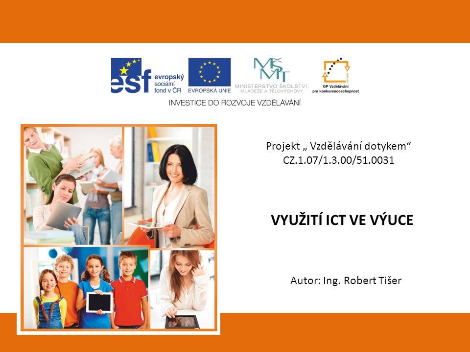 """Projekt """" Vzdělávání dotykem"""" CZ.1.07/1.3.00/51.0031 VYUŽITÍ ICT VE VÝUCE Autor: Ing. Robert Tišer"""