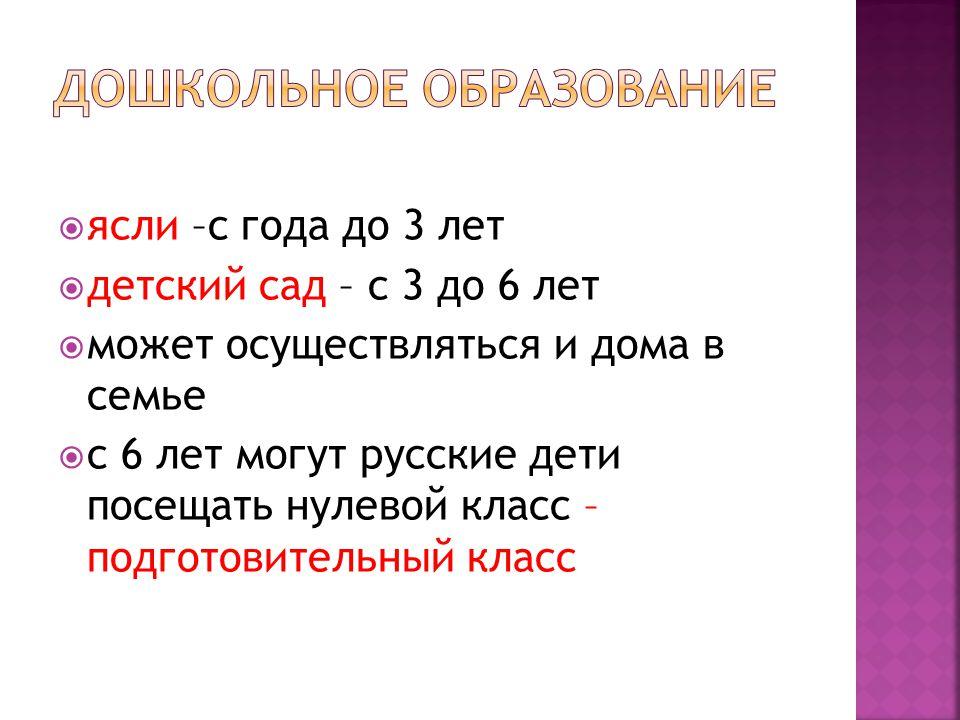  ясли –с года до 3 лет  детский сад – с 3 до 6 лет  может осуществляться и дома в семье  с 6 лет могут русские дети посещать нулевой класс – подготовительный класс