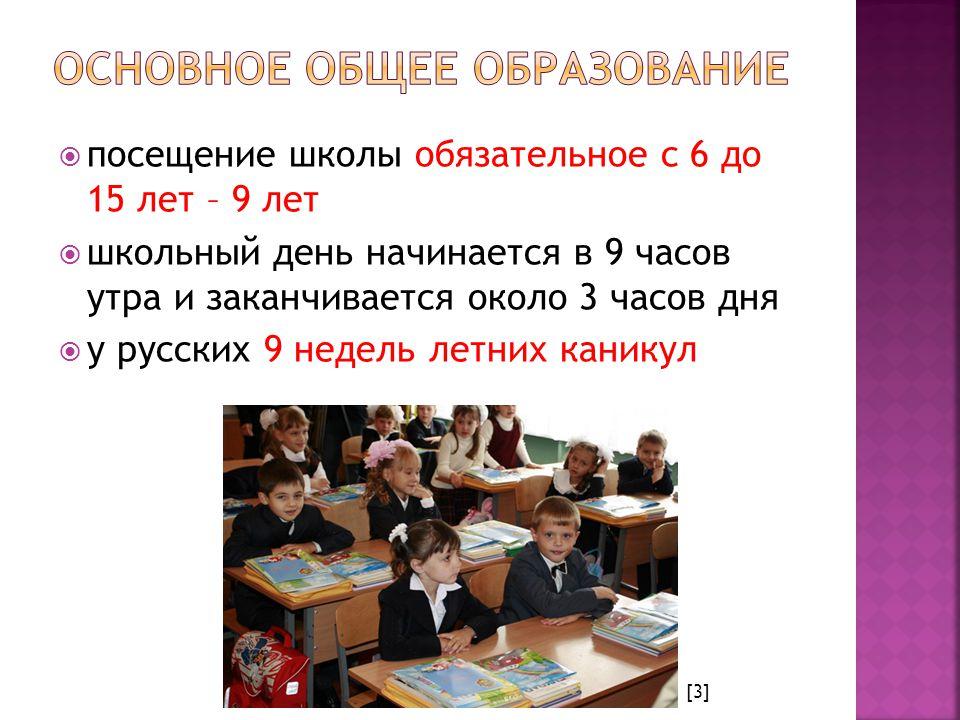  посещение школы обязательное с 6 до 15 лет – 9 лет  школьный день начинается в 9 часов утра и заканчивается около 3 часов дня  у русских 9 недель летних каникул [3]