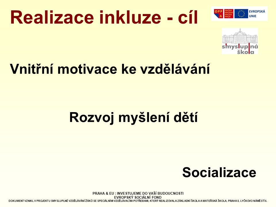 Realizace inkluze - cíl Rozvoj myšlení dětí Vnitřní motivace ke vzdělávání Socializace PRAHA & EU : INVESTUJEME DO VAŠÍ BUDOUCNOSTI EVROPSKÝ SOCIÁLNÍ