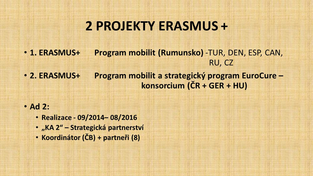 2 PROJEKTY ERASMUS + 1. ERASMUS+Program mobilit (Rumunsko) -TUR, DEN, ESP, CAN, RU, CZ 2. ERASMUS+Program mobilit a strategický program EuroCure – kon