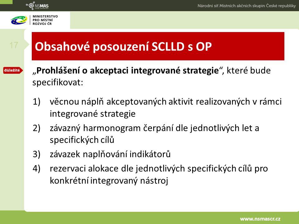 """Obsahové posouzení SCLLD s OP """"Prohlášení o akceptaci integrované strategie , které bude specifikovat: 1)věcnou náplň akceptovaných aktivit realizovaných v rámci integrované strategie 2)závazný harmonogram čerpání dle jednotlivých let a specifických cílů 3)závazek naplňování indikátorů 4)rezervaci alokace dle jednotlivých specifických cílů pro konkrétní integrovaný nástroj 17 www.nsmascr.cz"""