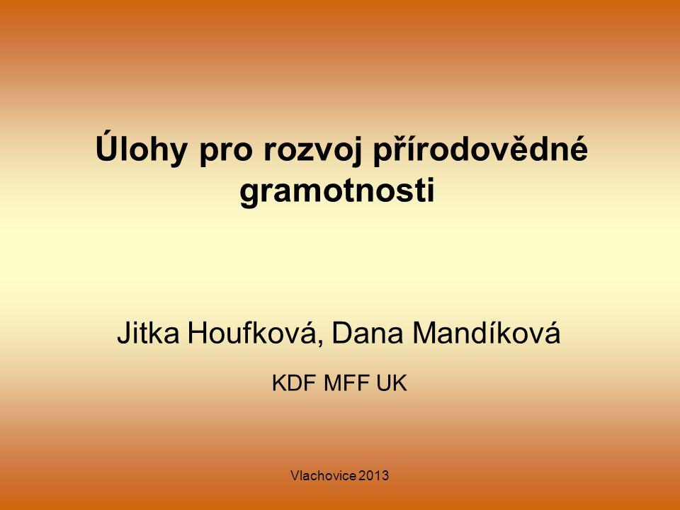 Vlachovice 2013 Úlohy pro rozvoj přírodovědné gramotnosti Jitka Houfková, Dana Mandíková KDF MFF UK