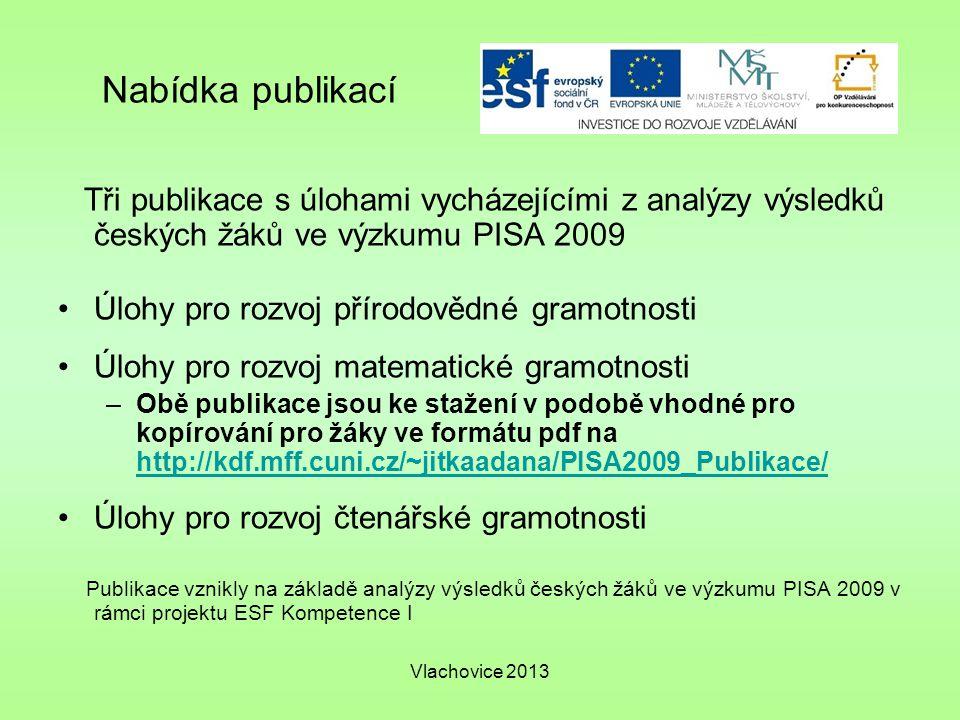 Vlachovice 2013 Nabídka publikací Tři publikace s úlohami vycházejícími z analýzy výsledků českých žáků ve výzkumu PISA 2009 Úlohy pro rozvoj přírodovědné gramotnosti Úlohy pro rozvoj matematické gramotnosti –Obě publikace jsou ke stažení v podobě vhodné pro kopírování pro žáky ve formátu pdf na http://kdf.mff.cuni.cz/~jitkaadana/PISA2009_Publikace/ http://kdf.mff.cuni.cz/~jitkaadana/PISA2009_Publikace/ Úlohy pro rozvoj čtenářské gramotnosti Publikace vznikly na základě analýzy výsledků českých žáků ve výzkumu PISA 2009 v rámci projektu ESF Kompetence I
