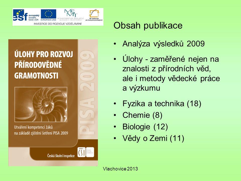 Vlachovice 2013 Obsah publikace Analýza výsledků 2009 Úlohy - zaměřené nejen na znalosti z přírodních věd, ale i metody vědecké práce a výzkumu Fyzika a technika (18) Chemie (8) Biologie (12) Vědy o Zemi (11)