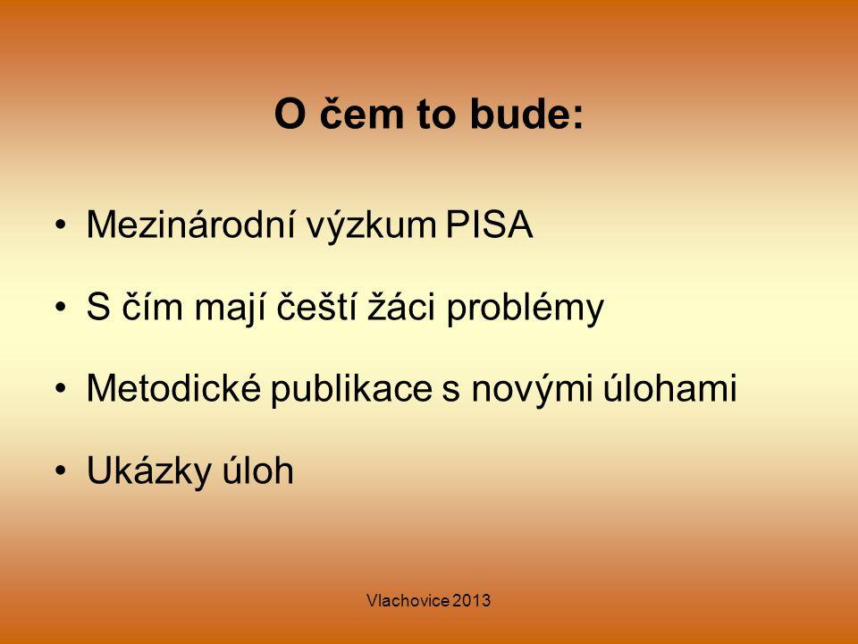 Vlachovice 2013 O čem to bude: Mezinárodní výzkum PISA S čím mají čeští žáci problémy Metodické publikace s novými úlohami Ukázky úloh