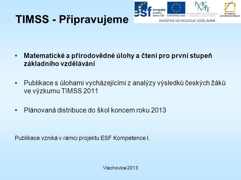 Vlachovice 2013 TIMSS - Připravujeme Matematické a přírodovědné úlohy a čtení pro první stupeň základního vzdělávání Publikace s úlohami vycházejícími z analýzy výsledků českých žáků ve výzkumu TIMSS 2011 Plánovaná distribuce do škol koncem roku 2013 Publikace vzniká v rámci projektu ESF Kompetence I.
