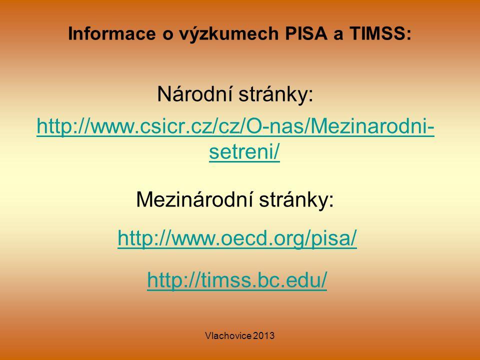 Vlachovice 2013 Informace o výzkumech PISA a TIMSS: Národní stránky: http://www.csicr.cz/cz/O-nas/Mezinarodni- setreni/ Mezinárodní stránky: http://www.oecd.org/pisa/ http://timss.bc.edu/
