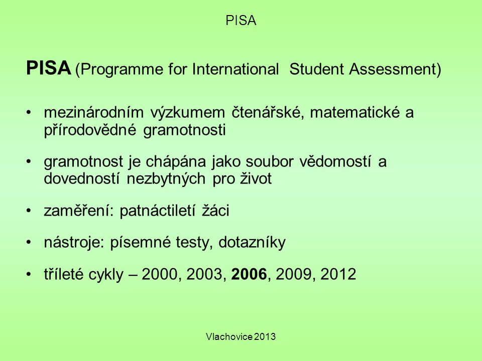 Vlachovice 2013 PISA PISA (Programme for International Student Assessment) mezinárodním výzkumem čtenářské, matematické a přírodovědné gramotnosti gramotnost je chápána jako soubor vědomostí a dovedností nezbytných pro život zaměření: patnáctiletí žáci nástroje: písemné testy, dotazníky tříleté cykly – 2000, 2003, 2006, 2009, 2012
