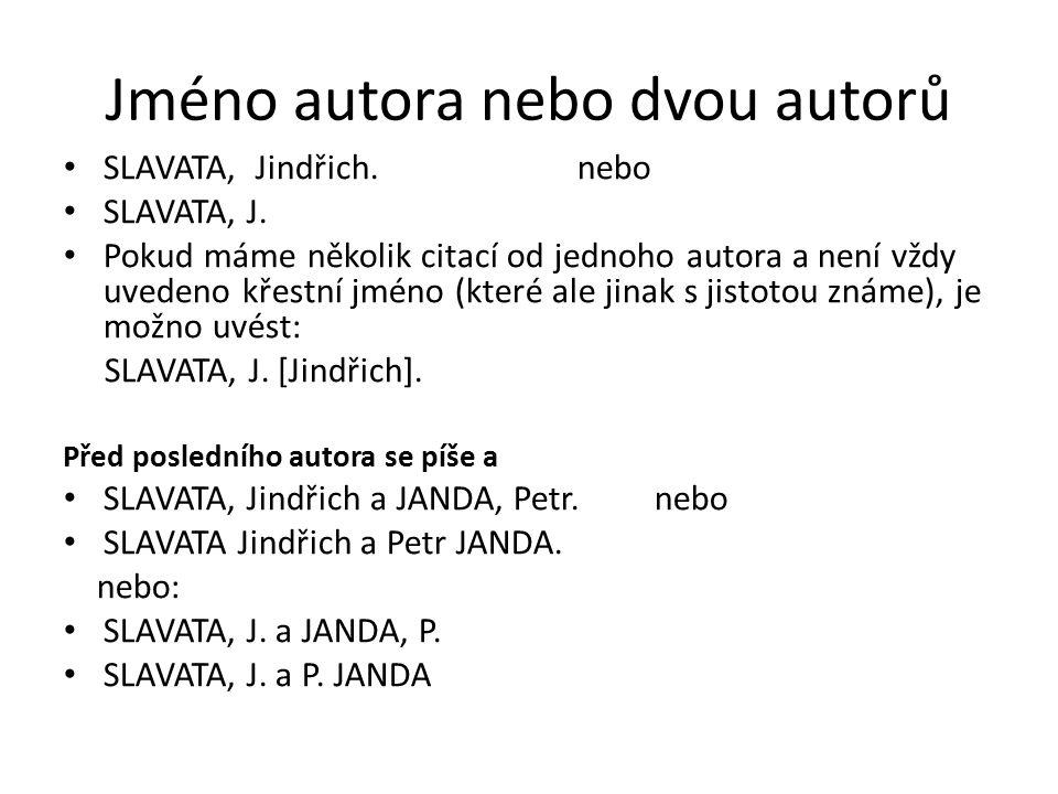Jméno autora nebo dvou autorů SLAVATA, Jindřich. nebo SLAVATA, J. Pokud máme několik citací od jednoho autora a není vždy uvedeno křestní jméno (které