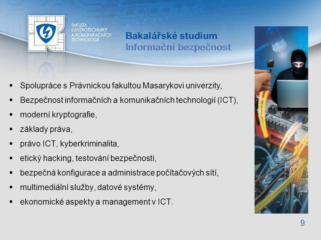  Spolupráce s Právnickou fakultou Masarykovi univerzity,  Bezpečnost informačních a komunikačních technologií (ICT),  moderní kryptografie,  základy práva,  právo ICT, kyberkriminalita,  etický hacking, testování bezpečnosti,  bezpečná konfigurace a administrace počítačových sítí,  multimediální služby, datové systémy,  ekonomické aspekty a management v ICT.