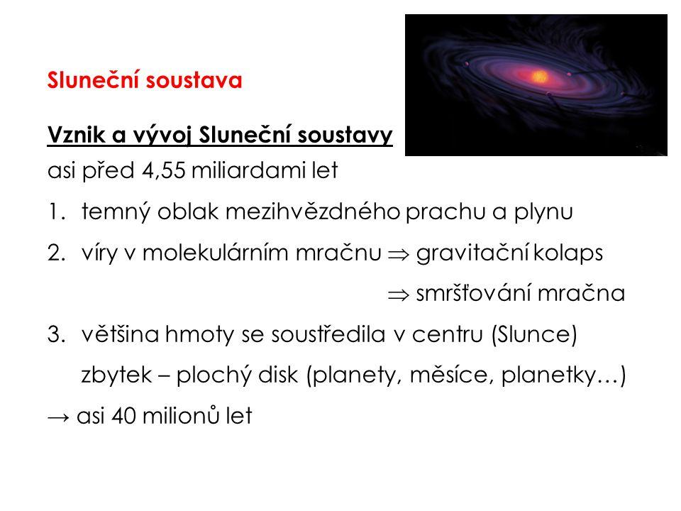 Sluneční soustava Vznik a vývoj Sluneční soustavy asi před 4,55 miliardami let 1.temný oblak mezihvězdného prachu a plynu 2.víry v molekulárním mračnu  gravitační kolaps  smršťování mračna 3.většina hmoty se soustředila v centru (Slunce) zbytek – plochý disk (planety, měsíce, planetky…) → asi 40 milionů let