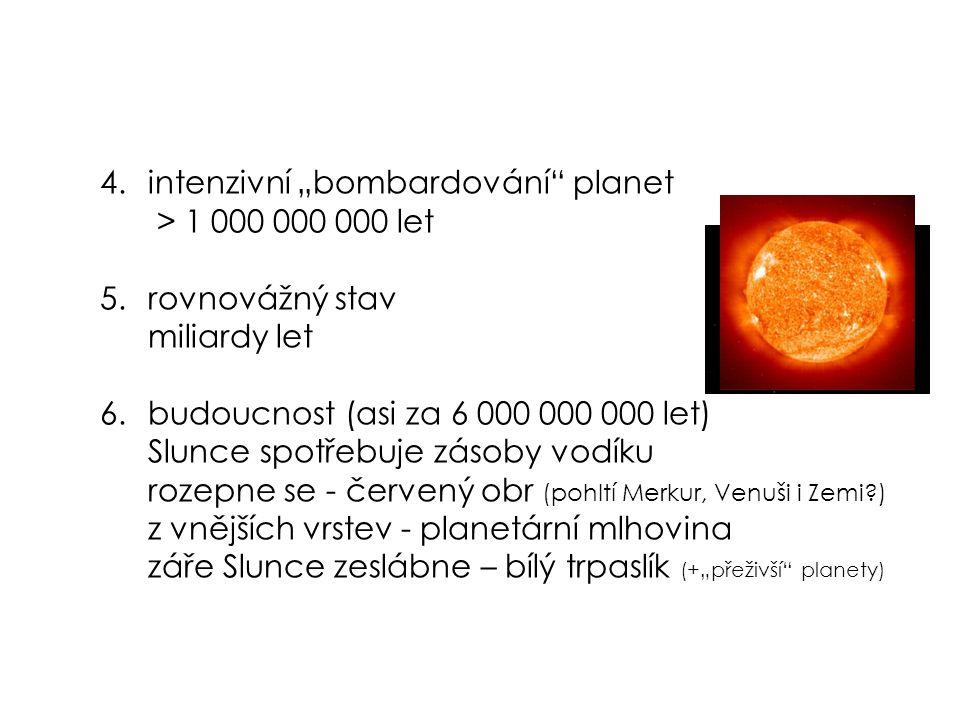 """4.intenzivní """"bombardování planet > 1 000 000 000 let 5.rovnovážný stav miliardy let 6.budoucnost (asi za 6 000 000 000 let) Slunce spotřebuje zásoby vodíku rozepne se - červený obr (pohltí Merkur, Venuši i Zemi ) z vnějších vrstev - planetární mlhovina záře Slunce zeslábne – bílý trpaslík (+""""přeživší planety)"""