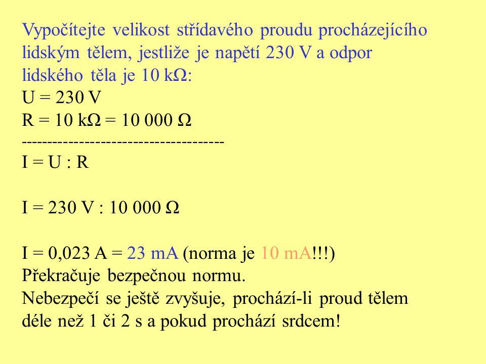 Vypočítejte velikost střídavého proudu procházejícího lidským tělem, jestliže je napětí 230 V a odpor lidského těla je 10 kΩ: U = 230 V R = 10 kΩ = 10