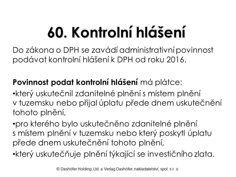 © Dashöfer Holding, Ltd. a Verlag Dashöfer, nakladatelství, spol. s r. o. 60. Kontrolní hlášení Do zákona o DPH se zavádí administrativní povinnost po