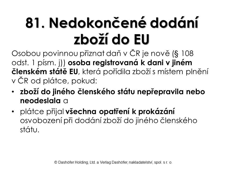 © Dashöfer Holding, Ltd. a Verlag Dashöfer, nakladatelství, spol. s r. o. 81. Nedokončené dodání zboží do EU Osobou povinnou přiznat daň v ČR je nově