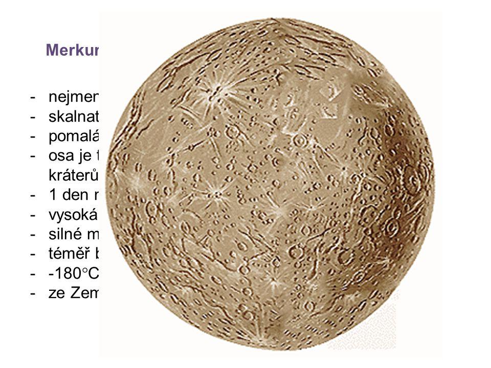 Merkur -nejmenší -skalnatá planeta, mnoho kráterů -pomalá rotace kolem vlastní osy -osa je téměř kolmá k rovině oběhu  na dně velkých kráterů je led – Slunce tam nikdy nezasvítí -1 den na Merkuru = 176 dní -vysoká hustota – železo, nikl -silné magnetické pole -téměř bez atmosféry --180  C až 430  C -ze Země obtížně fotografování (je blízko Slunci)