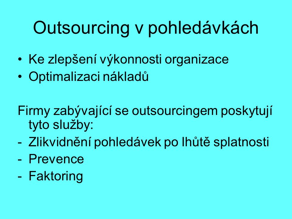 Outsourcing v pohledávkách Ke zlepšení výkonnosti organizace Optimalizaci nákladů Firmy zabývající se outsourcingem poskytují tyto služby: -Zlikvidnění pohledávek po lhůtě splatnosti -Prevence -Faktoring
