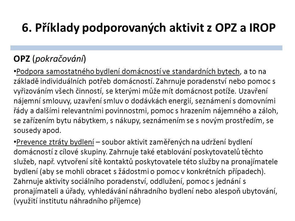 6. Příklady podporovaných aktivit z OPZ a IROP OPZ (pokračování) Podpora samostatného bydlení domácností ve standardních bytech, a to na základě indiv