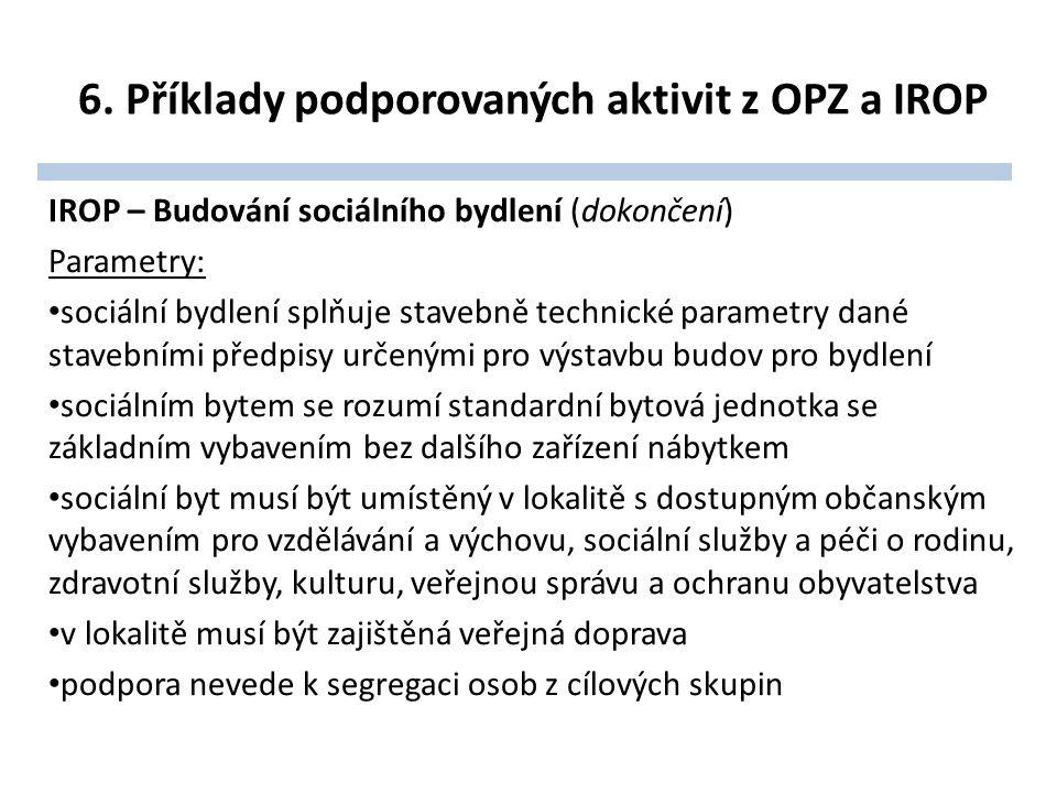 6. Příklady podporovaných aktivit z OPZ a IROP IROP – Budování sociálního bydlení (dokončení) Parametry: sociální bydlení splňuje stavebně technické p