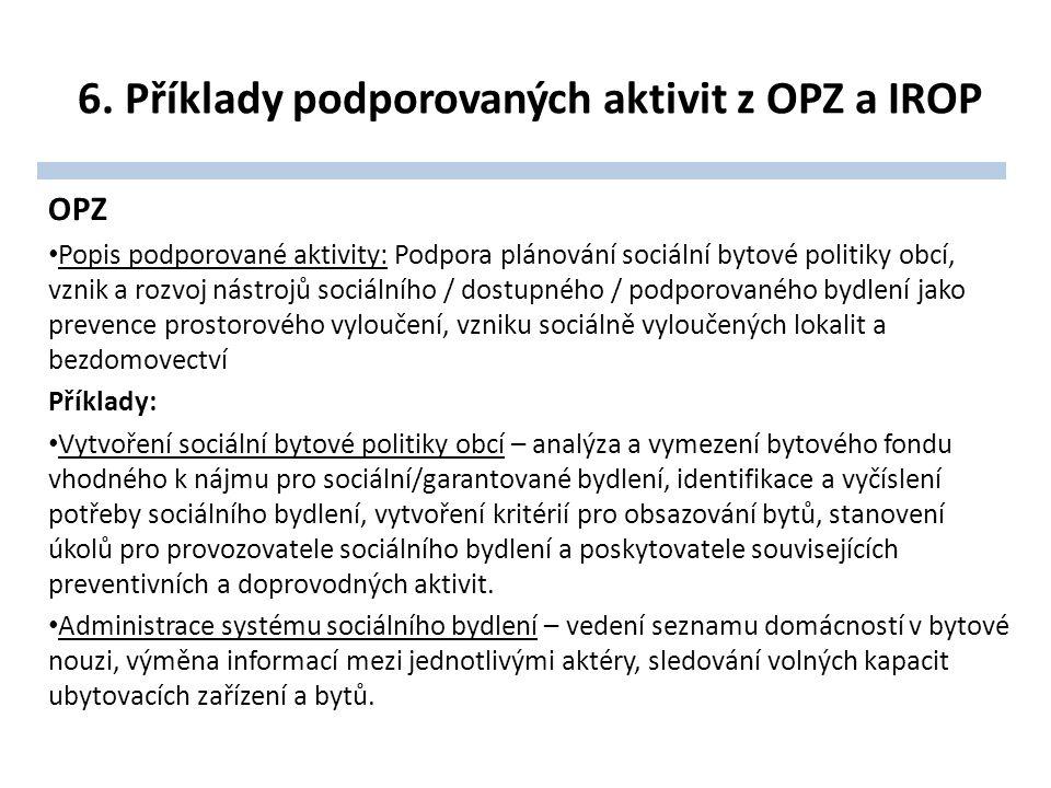 6. Příklady podporovaných aktivit z OPZ a IROP OPZ Popis podporované aktivity: Podpora plánování sociální bytové politiky obcí, vznik a rozvoj nástroj