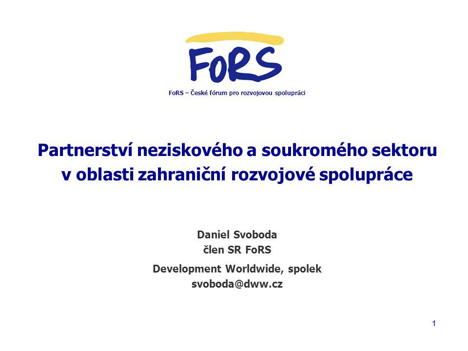 1 Partnerství neziskového a soukromého sektoru v oblasti zahraniční rozvojové spolupráce Daniel Svoboda člen SR FoRS Development Worldwide, spolek svoboda@dww.cz FoRS – České fórum pro rozvojovou spolupráci