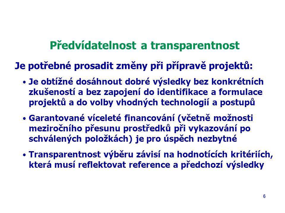 6 Předvídatelnost a transparentnost Je potřebné prosadit změny při přípravě projektů: Je obtížné dosáhnout dobré výsledky bez konkrétních zkušeností a bez zapojení do identifikace a formulace projektů a do volby vhodných technologií a postupů Garantované víceleté financování (včetně možnosti meziročního přesunu prostředků při vykazování po schválených položkách) je pro úspěch nezbytné Transparentnost výběru závisí na hodnotících kritériích, která musí reflektovat reference a předchozí výsledky