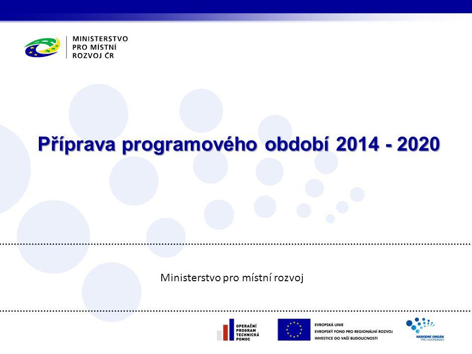 Příprava programového období 2014 - 2020 Ministerstvo pro místní rozvoj