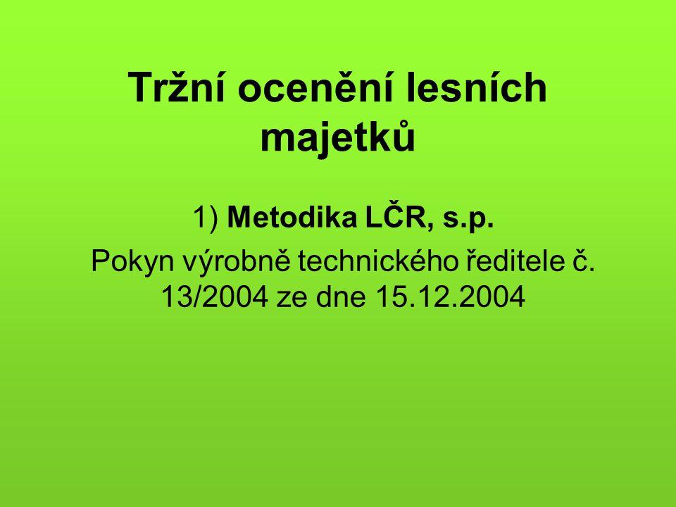 Tržní ocenění lesních majetků 1) Metodika LČR, s.p. Pokyn výrobně technického ředitele č. 13/2004 ze dne 15.12.2004