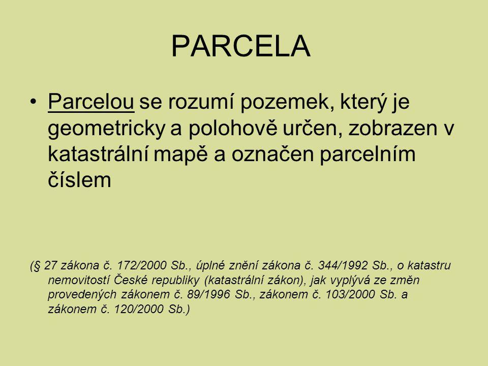 PARCELA Parcelou se rozumí pozemek, který je geometricky a polohově určen, zobrazen v katastrální mapě a označen parcelním číslem (§ 27 zákona č. 172/